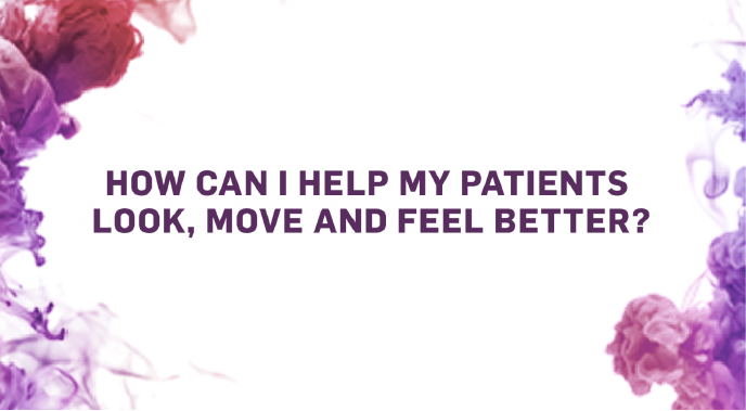 How can I help my patients look, move and feel better?