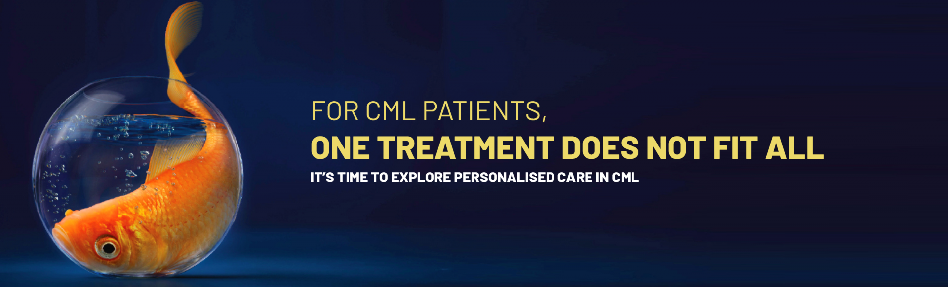 """Top banner: Branded banner showing a goldfish in bowl which is too small for it, with the words """"For CML Patient, one treatment does not fit all. It's time to explore persoinalised care in CML."""""""