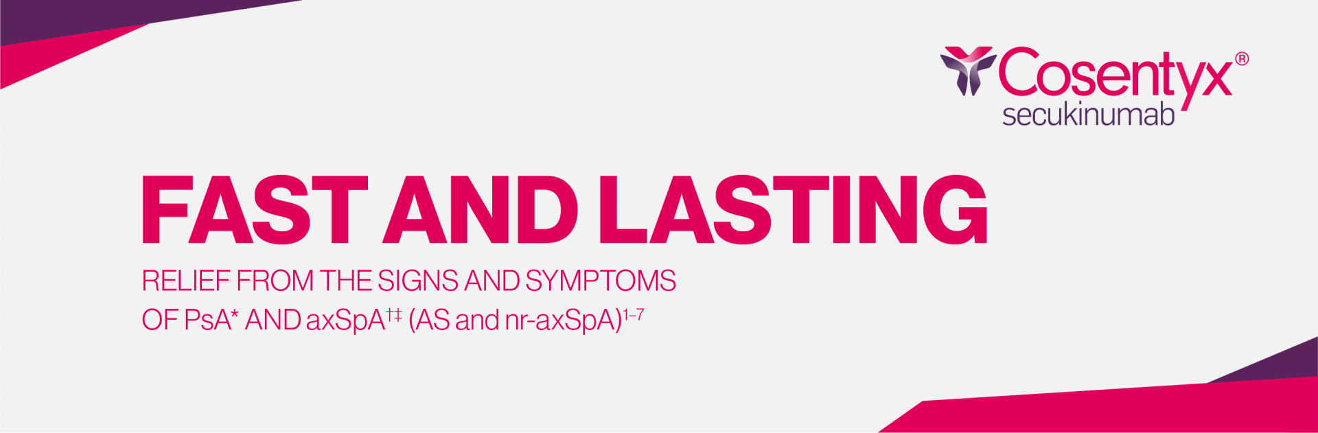 Top banner. FAST AND LASTING RELIEF FROM THE SIGNS AND SYMPTOMS OF PsA AND axSpA (AS and nr-axSpA)1-7