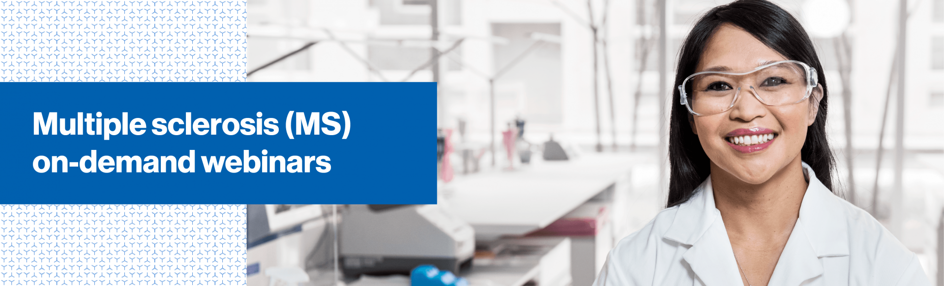 Top banner. Image of person in labcoat with safety goggles. Multiple Sclerosis (MS) on-demand webinars