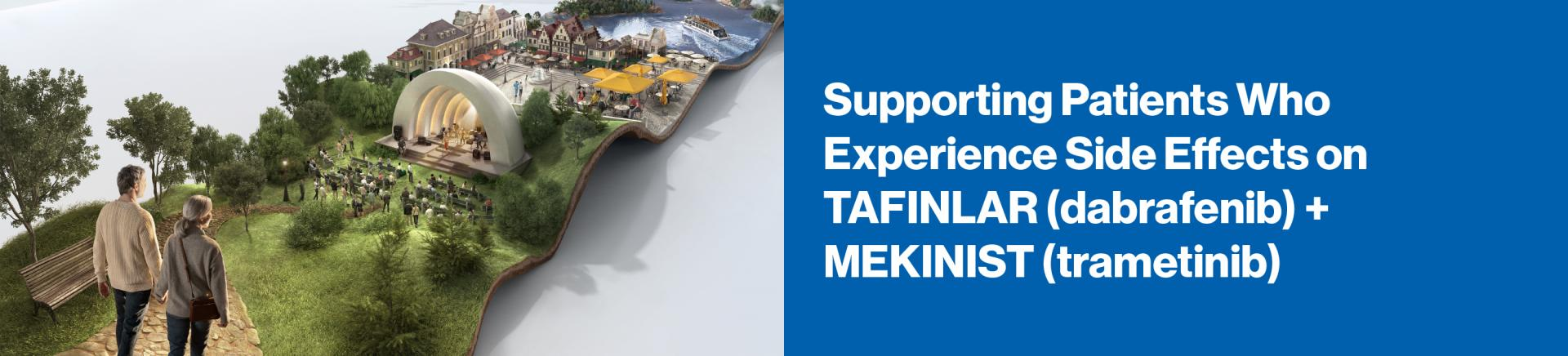 Supporting Patients Who Experience Side Effects on TAFINLAR (dabrafenib) + MEKINIST (trametinib)